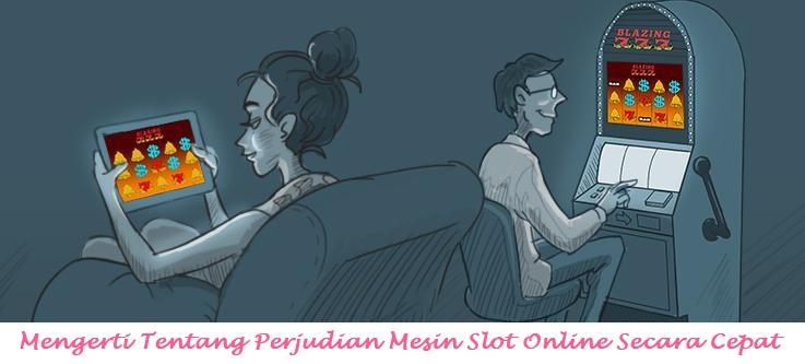 Mengerti Tentang Perjudian Mesin Slot Online Secara Cepat